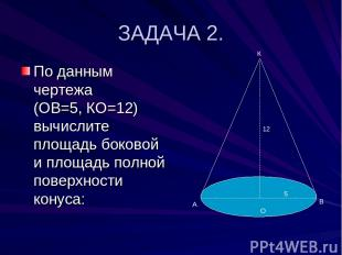 ЗАДАЧА 2. По данным чертежа (ОВ=5, КО=12) вычислите площадь боковой и площадь по