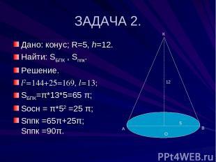 ЗАДАЧА 2. Дано: конус; R=5, h=12. Найти: SБПК , Sппк. Решение. l2=144+25=169, l=