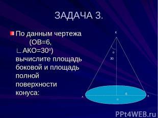 ЗАДАЧА 3. По данным чертежа (ОВ=6, ∟АКО=30о) вычислите площадь боковой и площадь