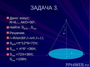 ЗАДАЧА 3. Дано: конус; R=6,∟АКО=30о. Найти: SБПК , Sппк. Решение. l=R/sin30о,l=6