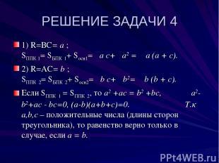 РЕШЕНИЕ ЗАДАЧИ 4 1) R=ВС= a ; SППК 1= SБПК 1+ Sосн1=π a с+π a2 = π a (a + с). 2)