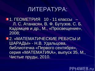 ЛИТЕРАТУРА: 1. ГЕОМЕТРИЯ 10 - 11 классы – Л. С. Атанасян, В. Ф. Бутузов, С. Б. К