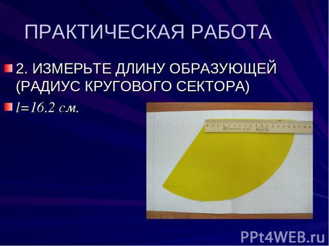 ПРАКТИЧЕСКАЯ РАБОТА 2. ИЗМЕРЬТЕ ДЛИНУ ОБРАЗУЮЩЕЙ (РАДИУС КРУГОВОГО СЕКТОРА) l=16.2 см.