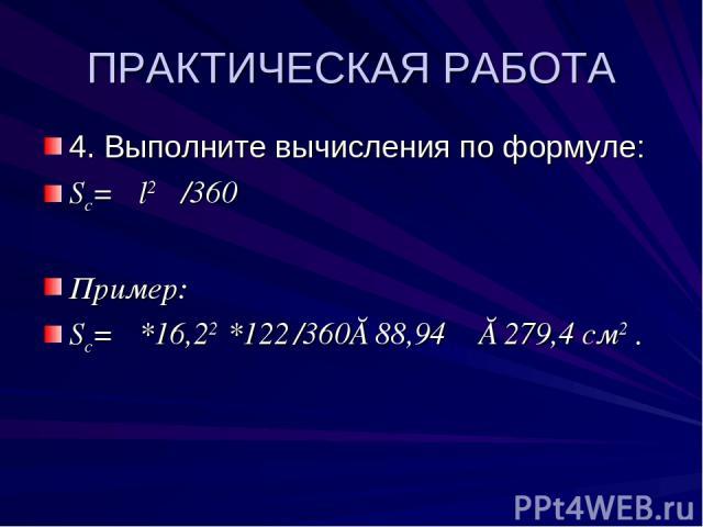 ПРАКТИЧЕСКАЯ РАБОТА 4. Выполните вычисления по формуле: Sc= πl2 φ /360 Пример: Sc= π*16,22 *122 /360≈88,94 π ≈279,4 см2 .