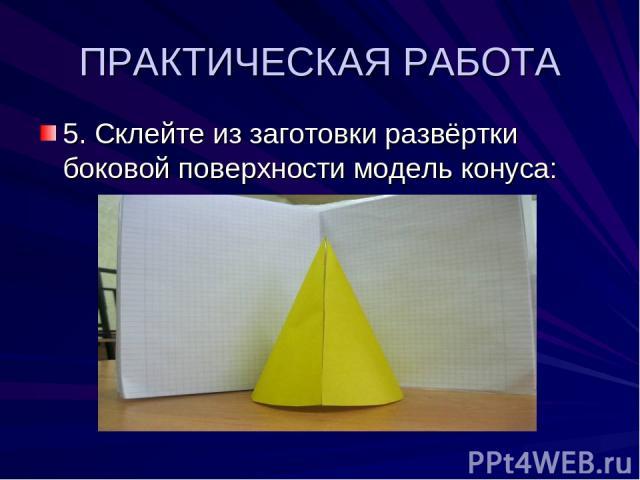 ПРАКТИЧЕСКАЯ РАБОТА 5. Склейте из заготовки развёртки боковой поверхности модель конуса: