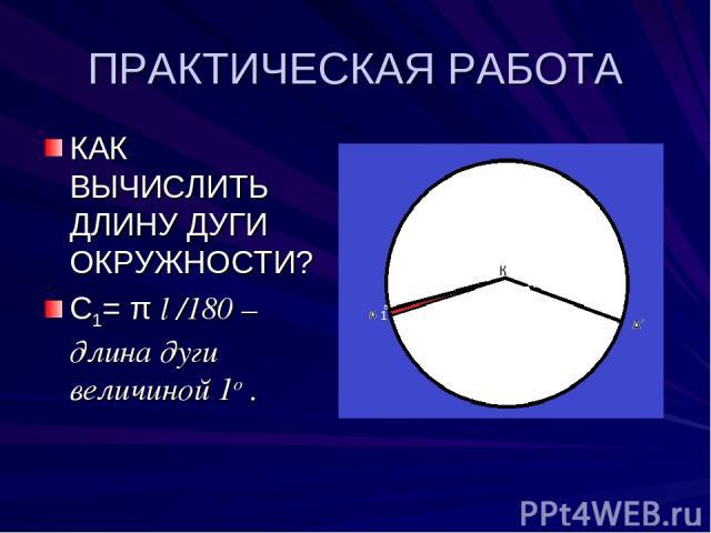 ПРАКТИЧЕСКАЯ РАБОТА КАК ВЫЧИСЛИТЬ ДЛИНУ ДУГИ ОКРУЖНОСТИ? С1= π l /180 –длина дуги величиной 1о .