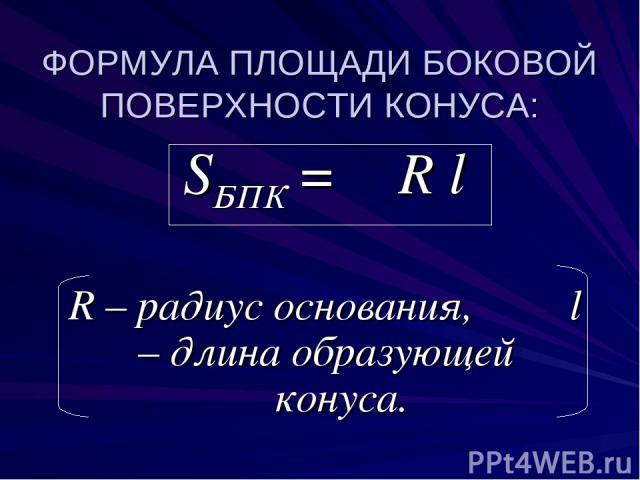 ФОРМУЛА ПЛОЩАДИ БОКОВОЙ ПОВЕРХНОСТИ КОНУСА: SБПК = π R l R – радиус основания, l – длина образующей конуса.