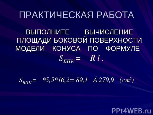 ПРАКТИЧЕСКАЯ РАБОТА ВЫПОЛНИТЕ ВЫЧИСЛЕНИЕ ПЛОЩАДИ БОКОВОЙ ПОВЕРХНОСТИ МОДЕЛИ КОНУСА ПО ФОРМУЛЕ SБПК = π R l . SБПК = π*5,5*16,2= 89,1π ≈279,9π (см2)
