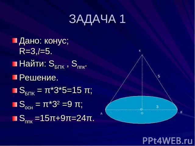 ЗАДАЧА 1 Дано: конус; R=3,l=5. Найти: SБПК , Sппк. Решение. SБПК = π*3*5=15 π; Sосн = π*32 =9 π; Sппк =15π+9π=24π. О А В К 3 5 О