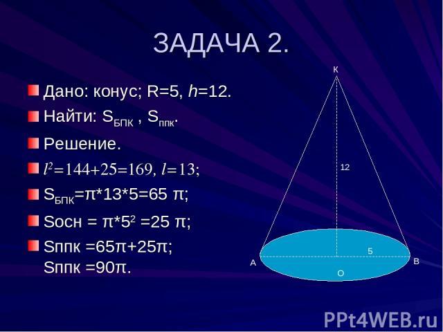 ЗАДАЧА 2. Дано: конус; R=5, h=12. Найти: SБПК , Sппк. Решение. l2=144+25=169, l=13; SБПК=π*13*5=65 π; Sосн = π*52 =25 π; Sппк =65π+25π; Sппк =90π. О В К 5 12 А