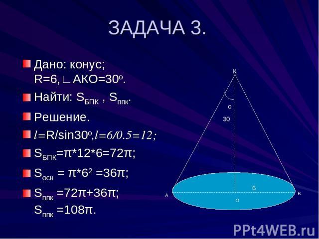 ЗАДАЧА 3. Дано: конус; R=6,∟АКО=30о. Найти: SБПК , Sппк. Решение. l=R/sin30о,l=6/0.5=12; SБПК=π*12*6=72π; Sосн = π*62 =36π; Sппк =72π+36π; Sппк =108π. о 30 К А В О 6