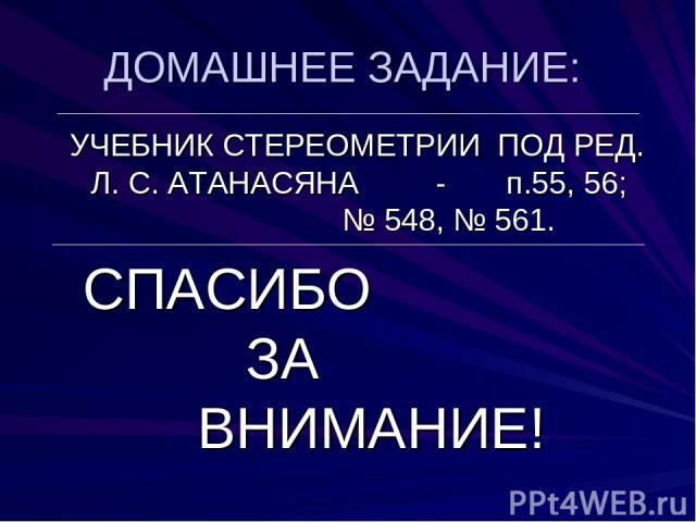 ДОМАШНЕЕ ЗАДАНИЕ: УЧЕБНИК СТЕРЕОМЕТРИИ ПОД РЕД. Л. С. АТАНАСЯНА - п.55, 56; № 548, № 561. СПАСИБО ЗА ВНИМАНИЕ!