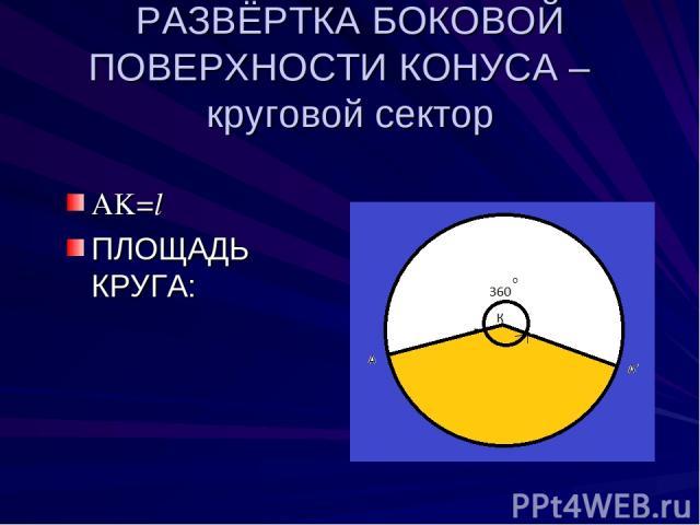 РАЗВЁРТКА БОКОВОЙ ПОВЕРХНОСТИ КОНУСА – круговой сектор AK=l ПЛОЩАДЬ КРУГА: