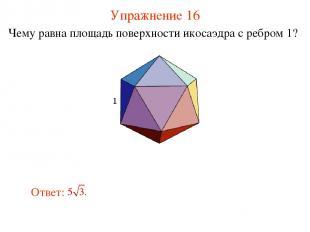 Упражнение 16 Чему равна площадь поверхности икосаэдра с ребром 1?