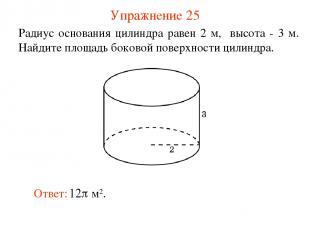 Упражнение 25 Радиус основания цилиндра равен 2 м, высота - 3 м. Найдите площадь