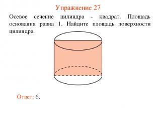 Упражнение 27 Осевое сечение цилиндра - квадрат. Площадь основания равна 1. Найд
