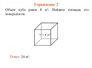 Упражнение 2 Объем куба равен 8 м3. Найдите площадь его поверхности. Ответ: 24 м
