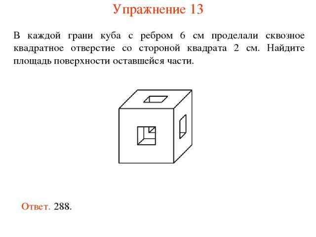 В каждой грани куба с ребром 6 см проделали сквозное квадратное отверстие со стороной квадрата 2 см. Найдите площадь поверхности оставшейся части. Ответ. 288. Упражнение 13