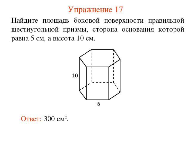 Упражнение 17 Найдите площадь боковой поверхности правильной шестиугольной призмы, сторона основания которой равна 5 см, а высота 10 см. Ответ: 300 см2.