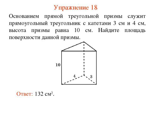 Упражнение 18 Основанием прямой треугольной призмы служит прямоугольный треугольник с катетами 3 см и 4 см, высота призмы равна 10 см. Найдите площадь поверхности данной призмы. Ответ: 132 см2.