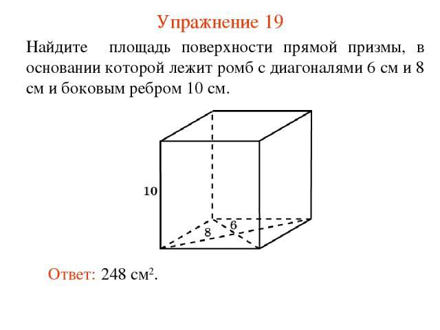 Упражнение 19 Найдите площадь поверхности прямой призмы, в основании которой лежит ромб с диагоналями 6 см и 8 см и боковым ребром 10 см. Ответ: 248 см2.