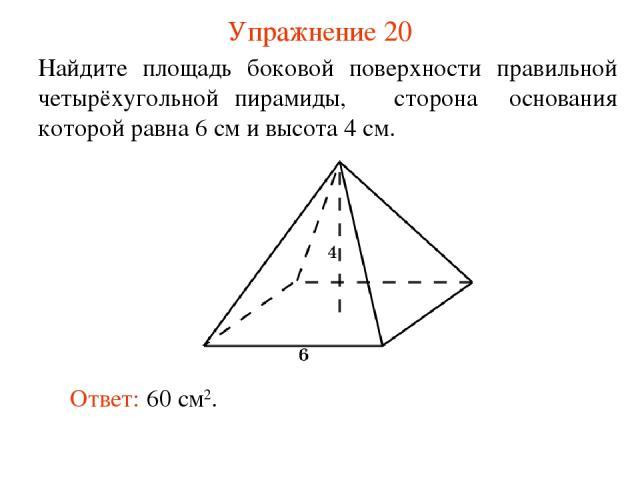 Упражнение 20 Найдите площадь боковой поверхности правильной четырёхугольной пирамиды, сторона основания которой равна 6 см и высота 4 см. Ответ: 60 см2.