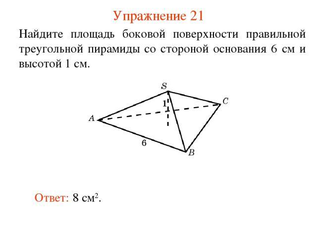 Упражнение 21 Найдите площадь боковой поверхности правильной треугольной пирамиды со стороной основания 6 см и высотой 1 см. Ответ: 8 см2.