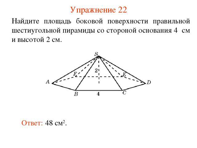 Упражнение 22 Найдите площадь боковой поверхности правильной шестиугольной пирамиды со стороной основания 4 см и высотой 2 см. Ответ: 48 см2.