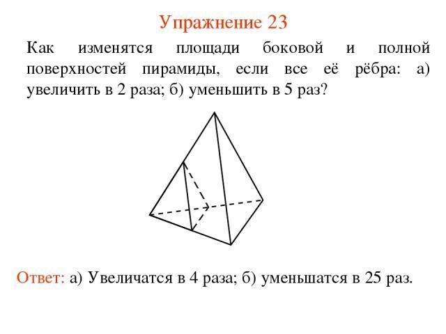 Упражнение 23 Как изменятся площади боковой и полной поверхностей пирамиды, если все её рёбра: а) увеличить в 2 раза; б) уменьшить в 5 раз? Ответ: а) Увеличатся в 4 раза; б) уменьшатся в 25 раз.