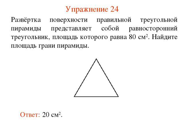 Упражнение 24 Развёртка поверхности правильной треугольной пирамиды представляет собой равносторонний треугольник, площадь которого равна 80 см2. Найдите площадь грани пирамиды. Ответ: 20 см2.