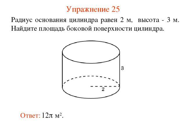 Упражнение 25 Радиус основания цилиндра равен 2 м, высота - 3 м. Найдите площадь боковой поверхности цилиндра.