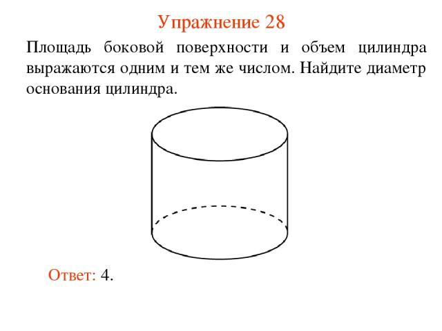 Упражнение 28 Площадь боковой поверхности и объем цилиндра выражаются одним и тем же числом. Найдите диаметр основания цилиндра. Ответ: 4.