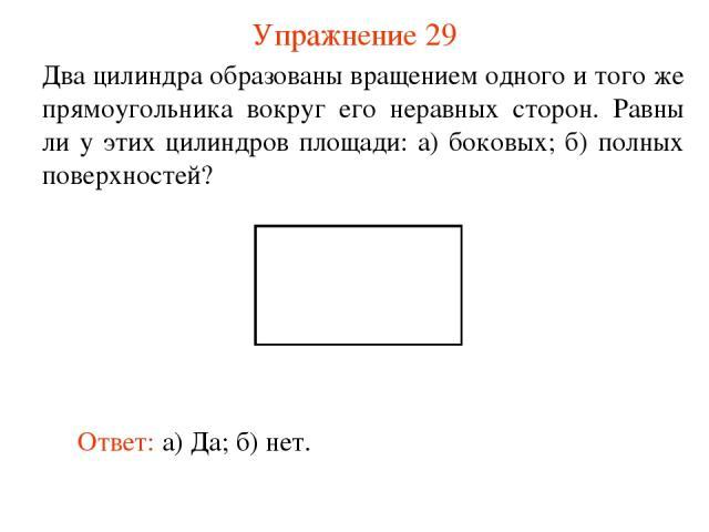 Упражнение 29 Два цилиндра образованы вращением одного и того же прямоугольника вокруг его неравных сторон. Равны ли у этих цилиндров площади: а) боковых; б) полных поверхностей? Ответ: а) Да; б) нет.