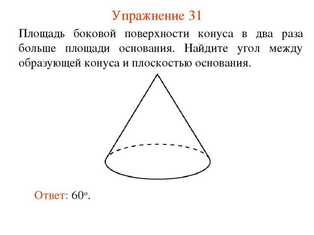 Упражнение 31 Площадь боковой поверхности конуса в два раза больше площади основания. Найдите угол между образующей конуса и плоскостью основания. Ответ: 60о.