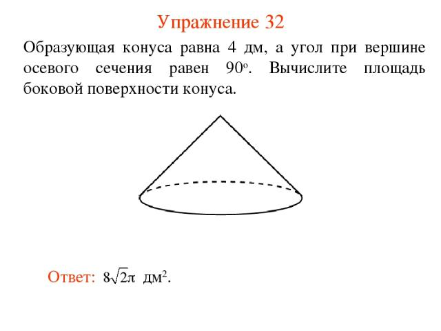 Упражнение 32 Образующая конуса равна 4 дм, а угол при вершине осевого сечения равен 90о. Вычислите площадь боковой поверхности конуса.