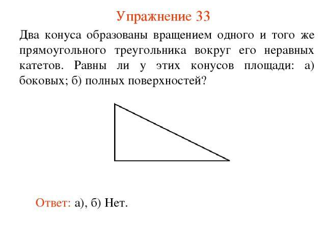 Упражнение 33 Два конуса образованы вращением одного и того же прямоугольного треугольника вокруг его неравных катетов. Равны ли у этих конусов площади: а) боковых; б) полных поверхностей? Ответ: а), б) Нет.