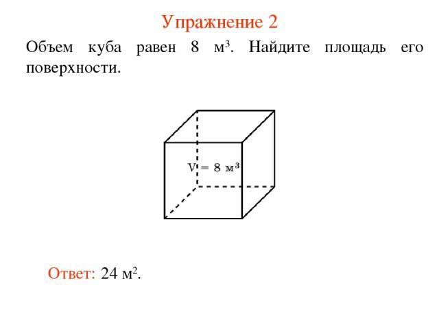 Упражнение 2 Объем куба равен 8 м3. Найдите площадь его поверхности. Ответ: 24 м2.