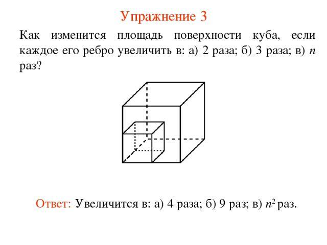 Упражнение 3 Как изменится площадь поверхности куба, если каждое его ребро увеличить в: а) 2 раза; б) 3 раза; в) n раз? Ответ: Увеличится в: а) 4 раза; б) 9 раз; в) n2 раз.