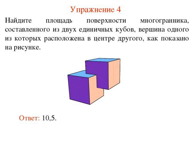 Упражнение 4 Найдите площадь поверхности многогранника, составленного из двух единичных кубов, вершина одного из которых расположена в центре другого, как показано на рисунке. Ответ: 10,5.