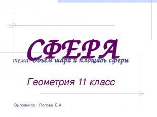 СФЕРА Геометрия 11 класс Выполнила : Попова Е.А. тема: Объем шара и площадь сфер