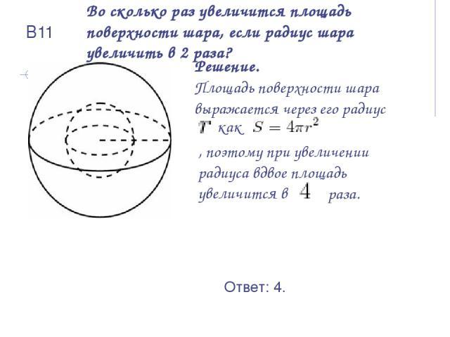 Во сколько раз увеличится площадь поверхности шара, если радиус шара увеличить в 2 раза? Решение. Площадь поверхности шара выражается через его радиус как , поэтому при увеличении радиуса вдвое площадь увеличится в Ответ: 4. раза. В11