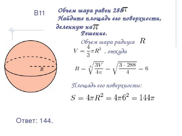 Объем шара равен 288 Найдите площадь его поверхности, деленную на Решение. Объем шара радиуса , откуда Площадь его поверхности: Ответ: 144. В11