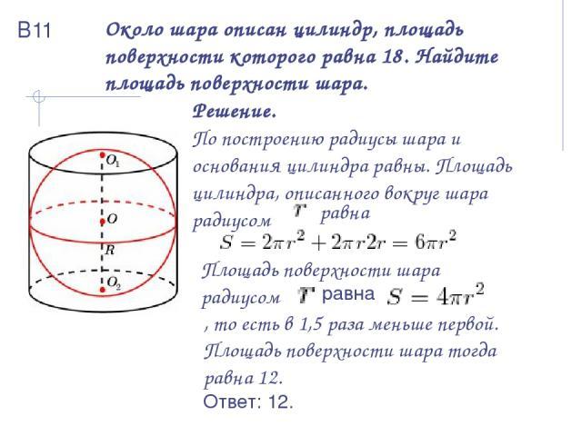 Около шара описан цилиндр, площадь поверхности которого равна 18. Найдите площадь поверхности шара. Решение. По построению радиусы шара и основания цилиндра равны. Площадь цилиндра, описанного вокруг шара радиусом равна Площадь поверхности шара ради…