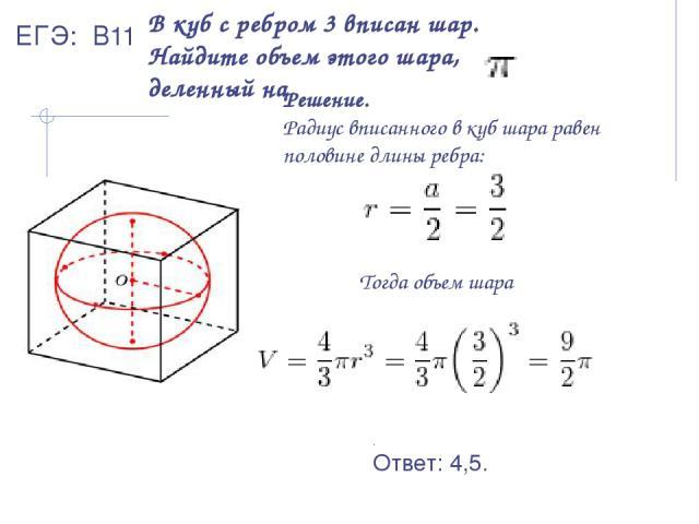 В куб с ребром 3 вписан шар. Найдите объем этого шара, деленный на . Решение. Радиус вписанного в куб шара равен половине длины ребра: Тогда объем шара . Ответ: 4,5. ЕГЭ: В11