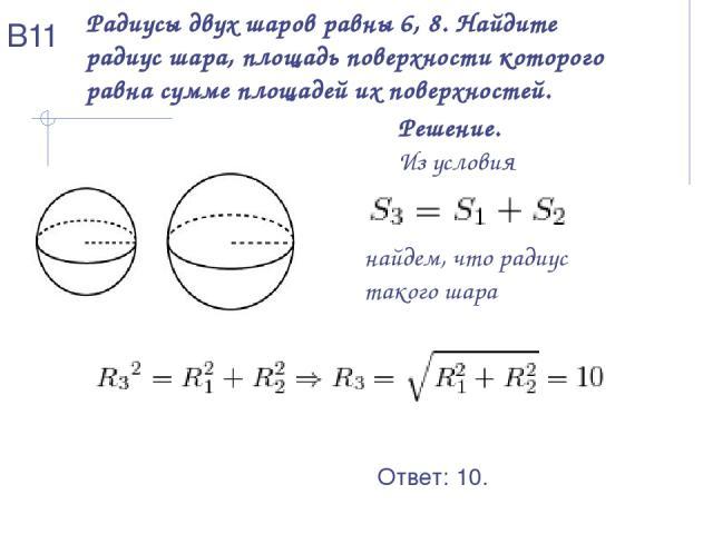 Радиусы двух шаров равны 6, 8. Найдите радиус шара, площадь поверхностикоторого равна сумме площадей их поверхностей. Решение. Из условия найдем, что радиус такого шара Ответ: 10. В11