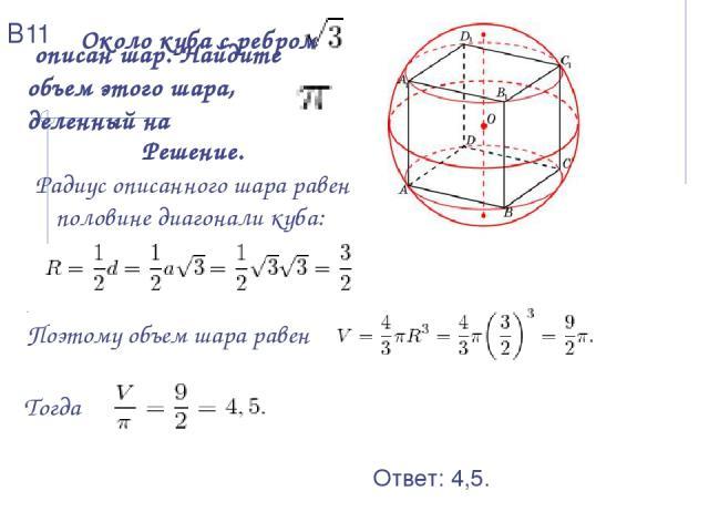 Около куба с ребром описан шар. Найдите объем этого шара, деленный на Решение. Радиус описанного шара равен половине диагонали куба: . Поэтому объем шара равен Тогда Ответ: 4,5. В11