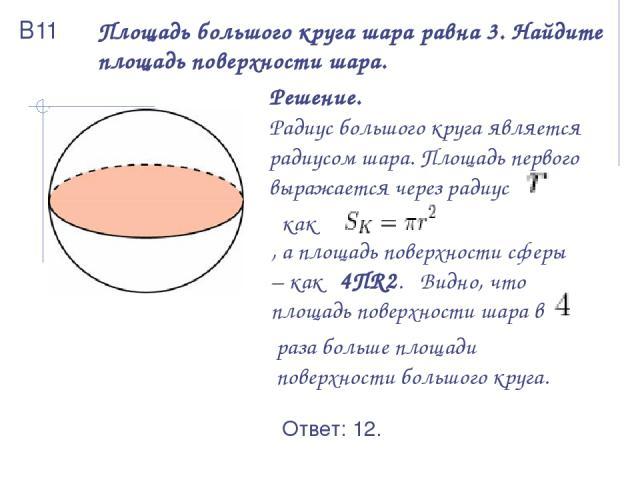Площадь большого круга шара равна 3. Найдите площадь поверхности шара. Решение. Радиус большого круга является радиусом шара. Площадь первого выражается через радиус как , а площадь поверхности сферы – как 4ПR2. Видно, что площадь поверхности шара в…