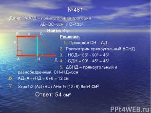 №481 Дано: АВСД – прямоугольная трапеция АВ=ВС=6см, С=135º Найти: Sтр Решение. 1