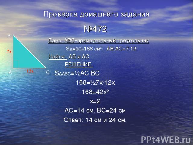 Проверка домашнего задания №472 Дано: ABC-прямоугольный треугольник S∆ABC=168 см², AB:AC=7:12 Найти: AB и AC РЕШЕНИЕ. S∆ABC=½АС·ВС 168=½7х·12х 168=42х² х=2 АС=14 см, ВС=24 см Ответ: 14 см и 24 см. А B C 7x 12x