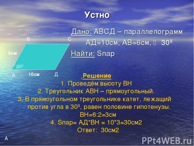 Устно Дано: АВСД – параллелограмм АД=10см, АВ=6см, 30º Найти: Sпар А В С Д 10см 6см 30º А .Решение Проведём высоту ВН Треугольник АВН – прямоугольный. В прямоугольном треугольнике катет, лежащий против угла в 30º, равен половине гипотенузы. ВН=6:2=3…
